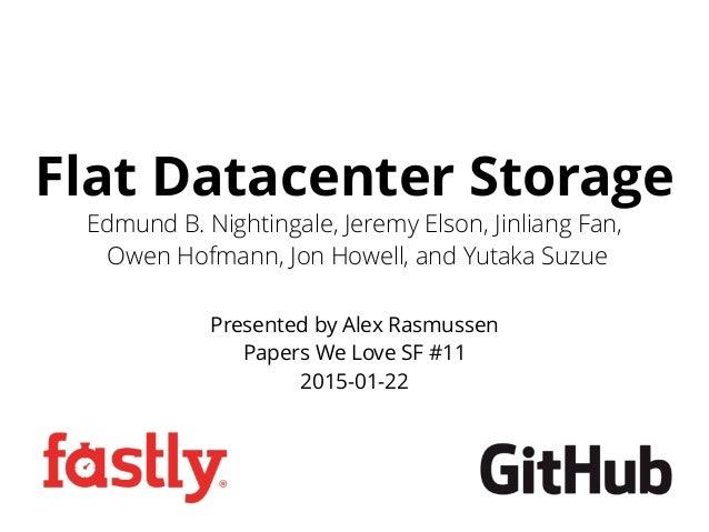 Flat Datacenter Storage Presented by Alex Rasmussen Papers We Love SF #11 2015-01-22 Edmund B. Nightingale, Jeremy Elson, ...