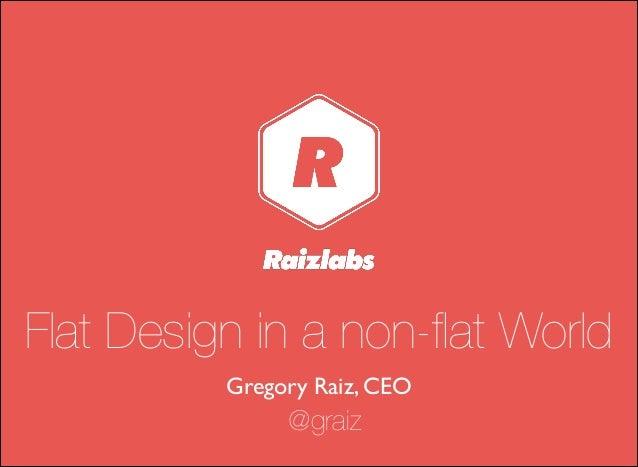 Flat Design in a non-flat World Gregory Raiz, CEO @graiz