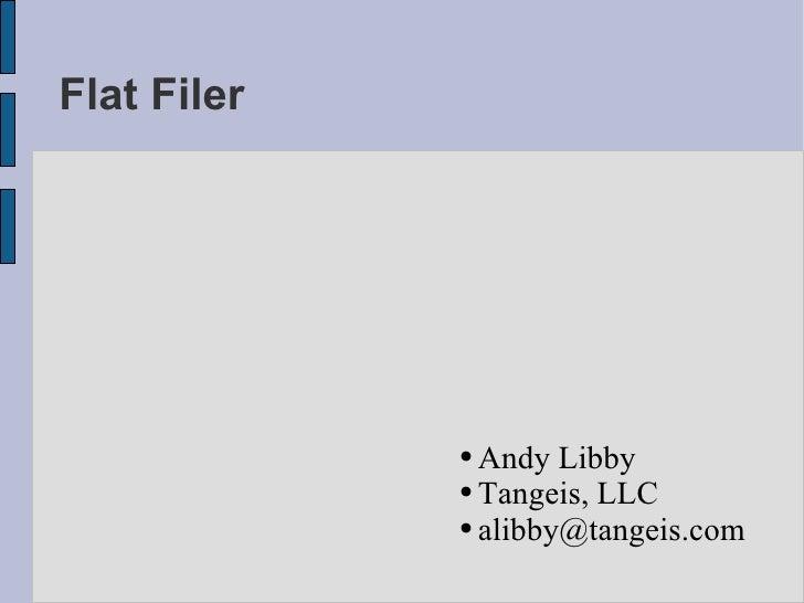 Flat Filer <ul><ul><li>Andy Libby </li></ul></ul><ul><ul><li>Tangeis, LLC </li></ul></ul><ul><ul><li>[email_address] </li>...