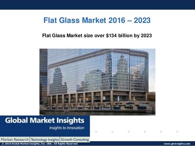 © 2016 Global Market Insights, Inc. USA. All Rights Reserved www.gminsights.com Flat Glass Market 2016 – 2023 Flat Glass M...