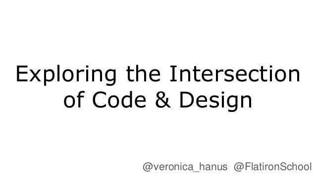 Exploring the Intersection of Code & Design @veronica_hanus @FlatironSchool
