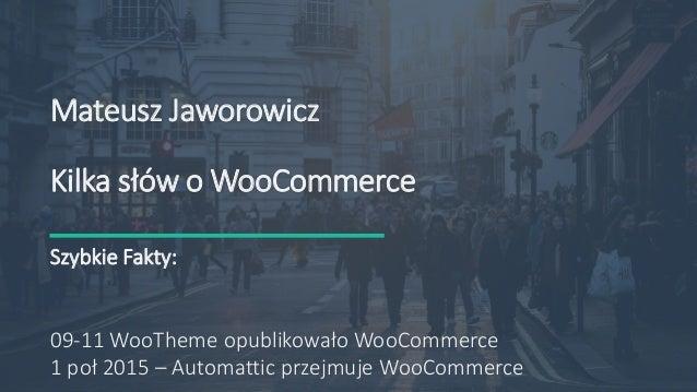 535 92 09 13 Mateusz@jaworowi.cz http://jaworowi.cz Mateusz Jaworowicz Kilka słów o WooCommerce Szybkie Fakty: 09-11 WooTh...