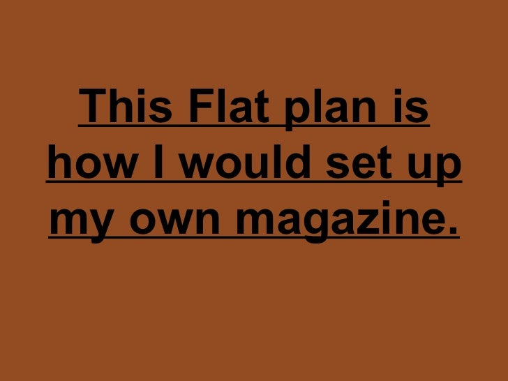 This Flat plan is how I would set up my own magazine.