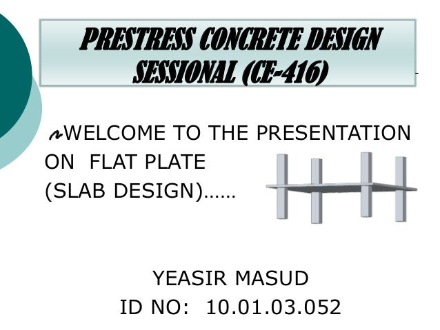 PRESTRESS CONCRETE DESIGN SESSIONAL (CE-416) WELCOME TO THE PRESENTATION ON FLAT PLATE (SLAB DESIGN)……  YEASIR MASUD ID NO...