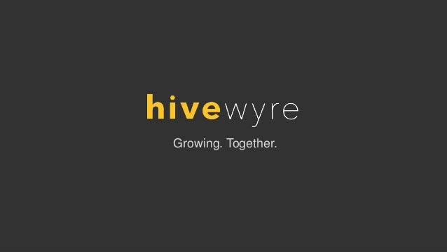 Confidential   Property of Hivewyre, LLC.   www. hivewyre.com  Growing. Together.