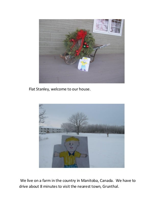 Flat Stanley, welcome to our house.We live on a farm in the country in Manitoba, Canada. We have todrive about 8 minutes t...