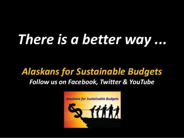 Alaskans for Sustainable Budgets Follow us on Facebook, Twitter & YouTube There is a better way ...