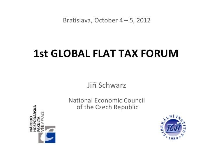 Bratislava, October 4 – 5, 20121st GLOBAL FLAT TAX FORUM             Jiří Schwarz      National Economic Council        of...