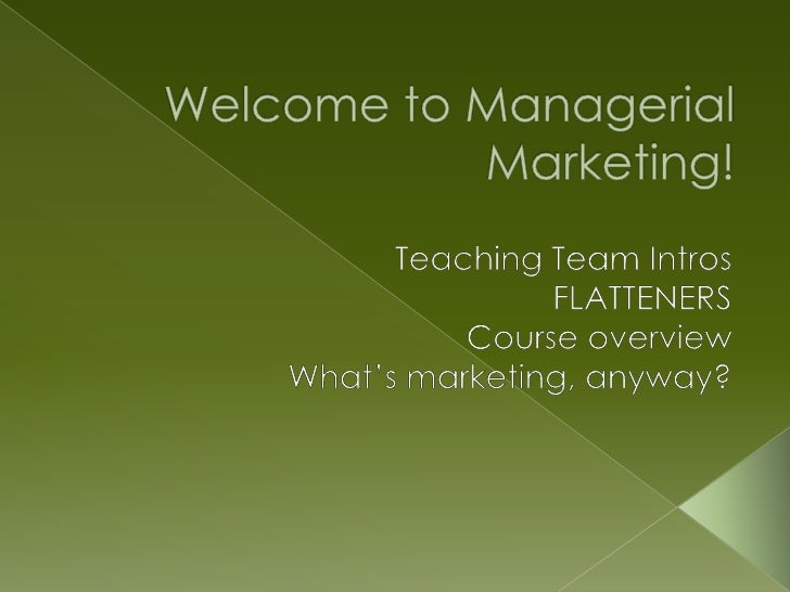 Welcome to Managerial Marketing!  <br />Teaching Team Intros<br />FLATTENERS<br />Course overview<br />What's marketing, a...