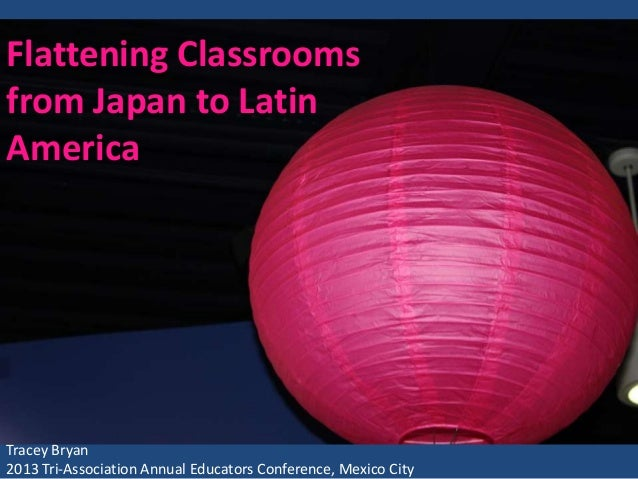 Flattening Classrooms from Japan to Latin America  Tracey Bryan 2013 Tri-Association Annual Educators Conference, Mexico C...