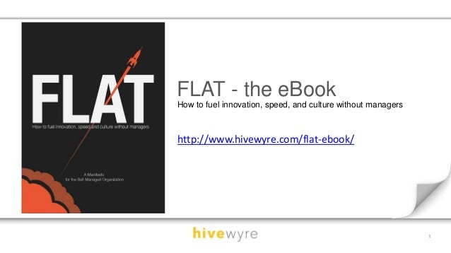 1  FLAT - the eBook  How to fuel innovation, speed, and culture without managers  http://www.hivewyre.com/flat-ebook/