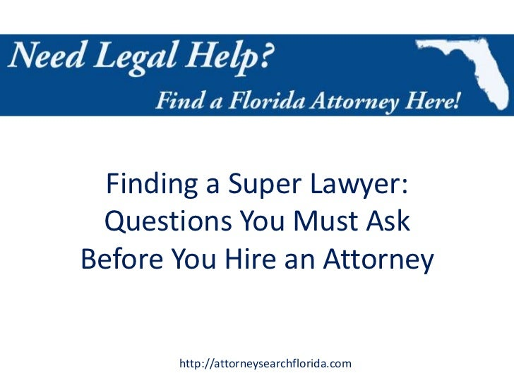 Finding a Super Lawyer: Questions You Must AskBefore You Hire an Attorney       http://attorneysearchflorida.com