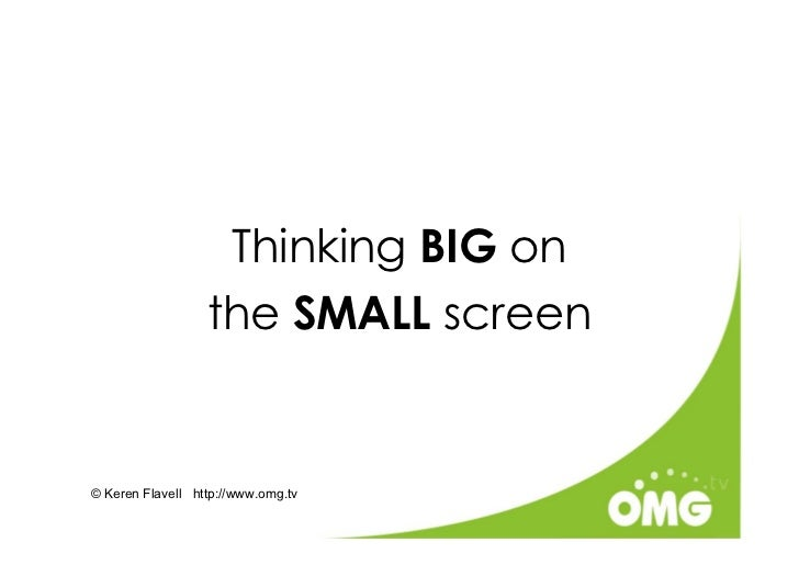 Thinking BIG on                   the SMALL screen   © Keren Flavell http://www.omg.tv