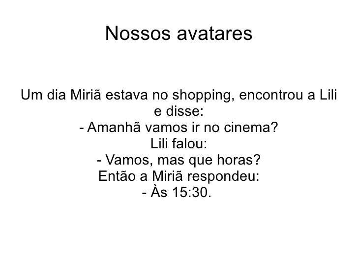 Nossos avatares Um dia Miriã estava no shopping, encontrou a Lili e disse: - Amanhã vamos ir no cinema? Lili falou: - Vamo...
