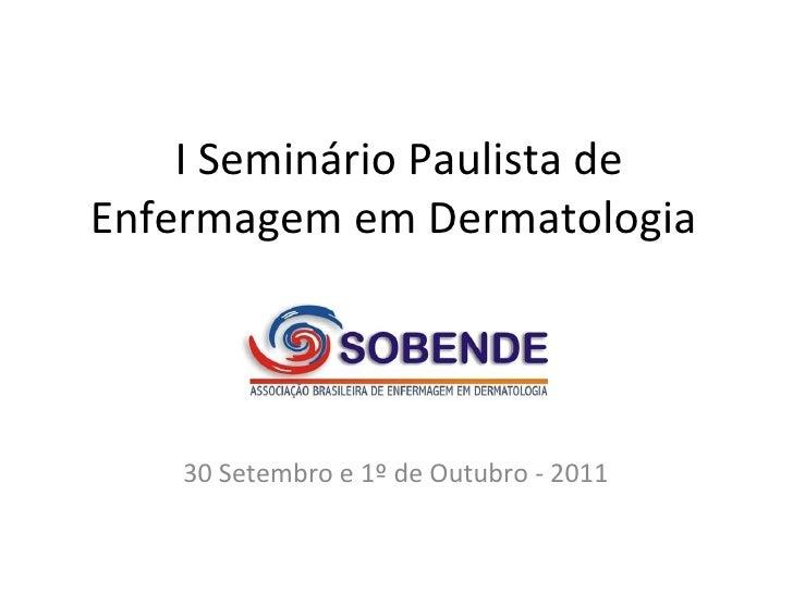 I Seminário Paulista de Enfermagem em Dermatologia  30 Setembro e 1º de Outubro - 2011