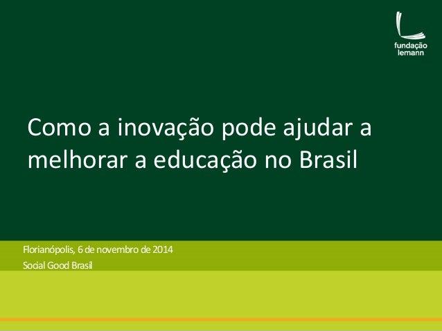 Como a inovação pode ajudar a  melhorar a educação no Brasil  Florianópolis, 6de novembro de 2014  Social Good Brasil