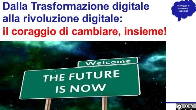 Il coraggio di cambiare, insieme! Dalla Trasformazione digitale alla rivoluzione digitale: il coraggio di cambiare, insiem...