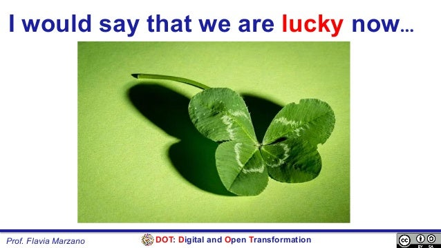 DOT: Digital and Open TransformationProf. Flavia Marzano I would say that we are lucky now…