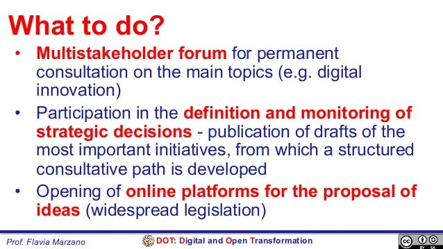 DOT: Digital and Open TransformationProf. Flavia Marzano What to do? • Multistakeholder forum for permanent consultation ...