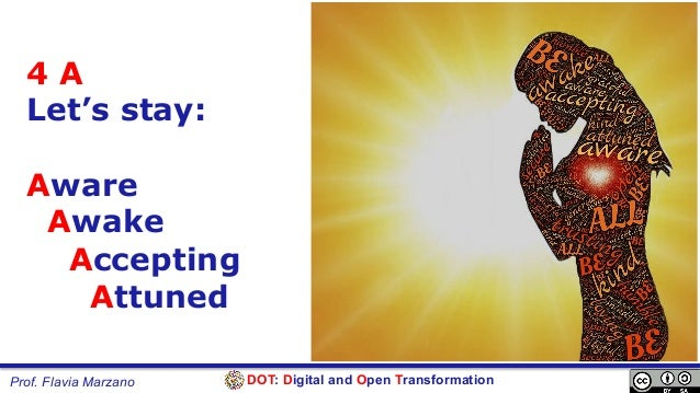 DOT: Digital and Open TransformationProf. Flavia Marzano 4 A Let's stay: Aware Awake Accepting Attuned
