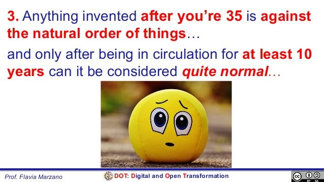 DOT: Digital and Open TransformationProf. Flavia Marzano 3. Anything invented after you're 35 is against the natural order...