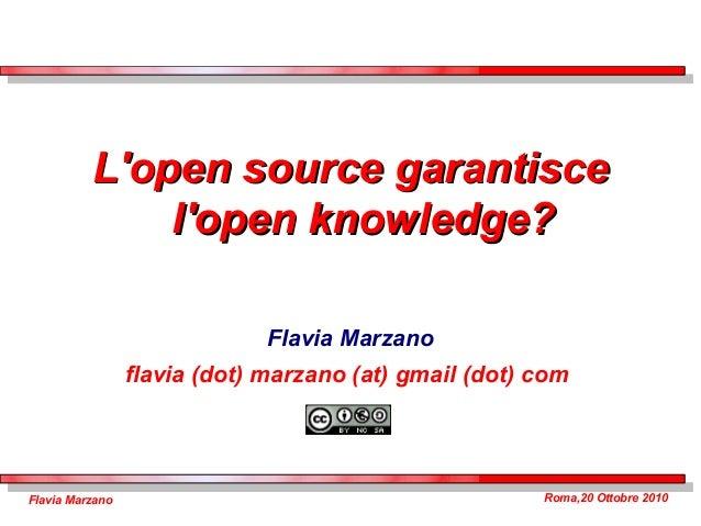 Roma,20 Ottobre 2010Flavia Marzano L'open source garantisceL'open source garantisce l'open knowledge?l'open knowledge? Fla...