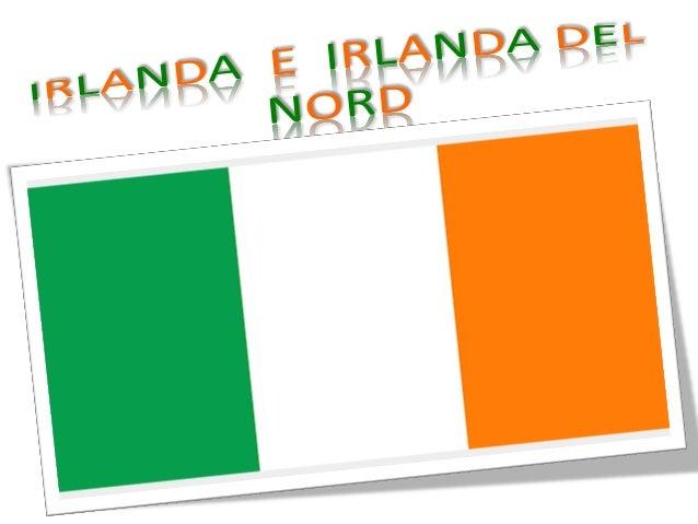 POSIZIONE Come dice anche il nome l'Irlanda del nord si trova a nord-est dell'Irlanda, sull'isola dell'Irlanda. L'Irlanda ...