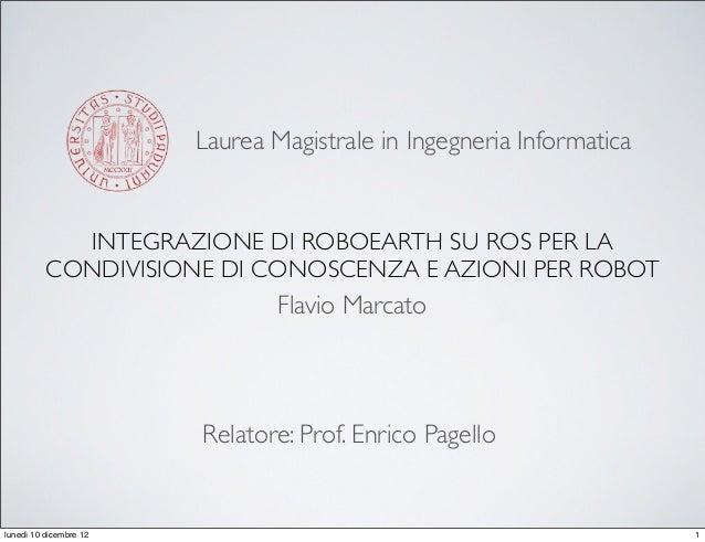 Laurea Magistrale in Ingegneria Informatica            INTEGRAZIONE DI ROBOEARTH SU ROS PER LA          CONDIVISIONE DI CO...