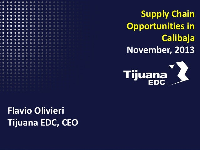 Supply Chain Opportunities in Calibaja November, 2013  Flavio Olivieri Tijuana EDC, CEO