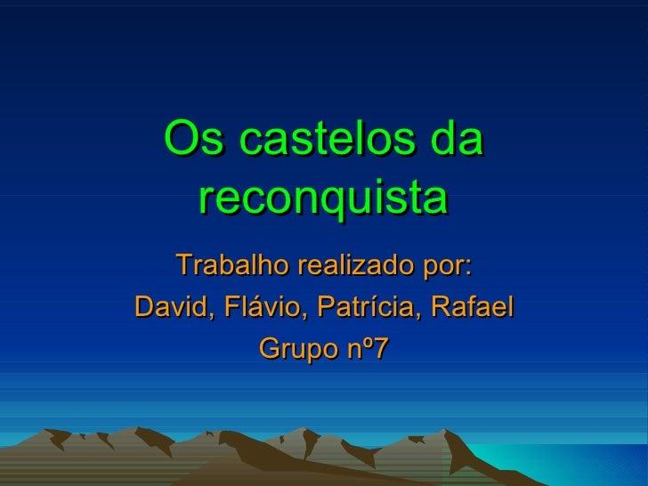 Os castelos da reconquista Trabalho realizado por: David, Flávio, Patrícia, Rafael Grupo nº7