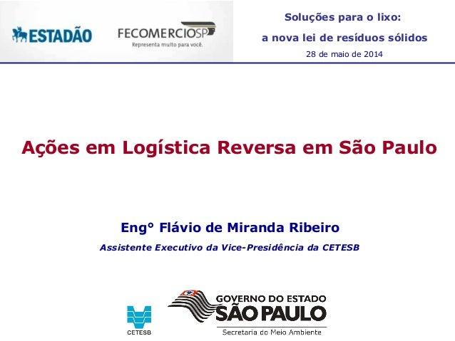Ações em Logística Reversa em São Paulo Eng° Flávio de Miranda Ribeiro Assistente Executivo da Vice-Presidência da CETESB ...