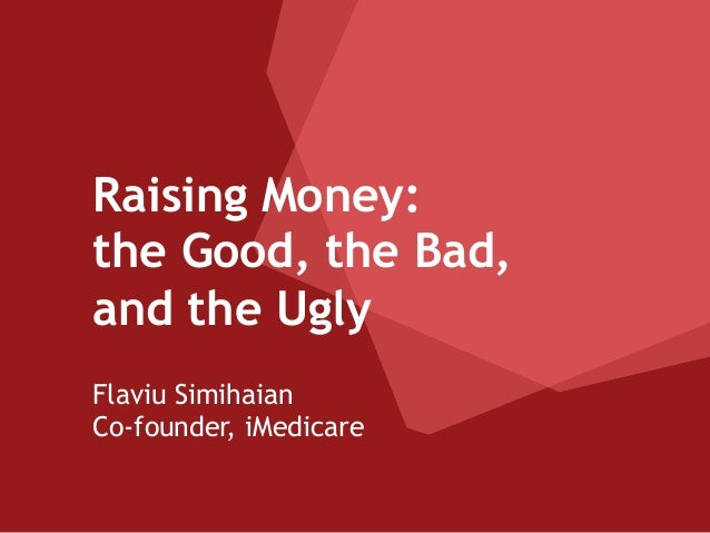 Raising Money: the Good, the Bad, and the Ugly Flaviu Simihaian Co-founder, iMedicare