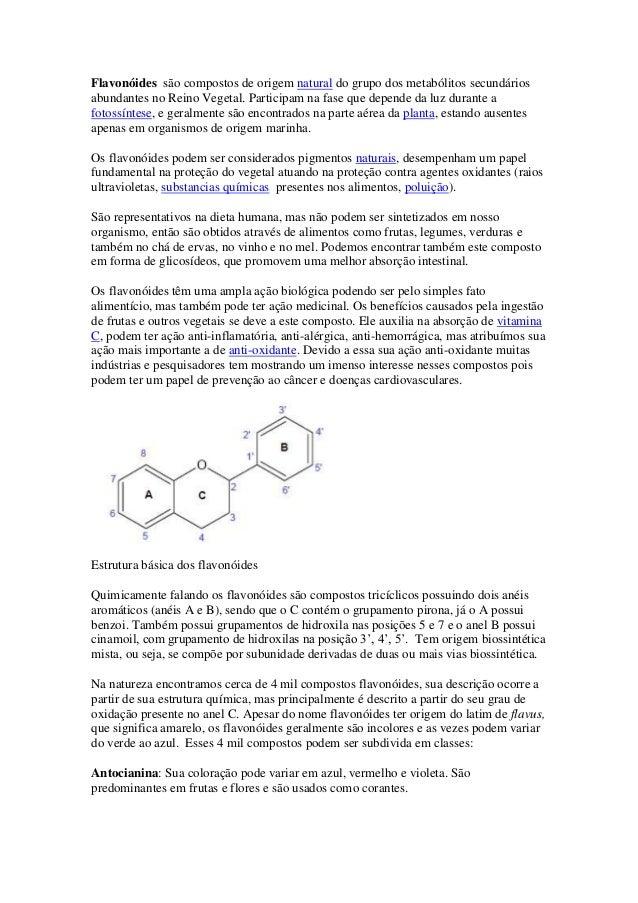 Flavonóides são compostos de origem natural do grupo dos metabólitos secundáriosabundantes no Reino Vegetal. Participam na...