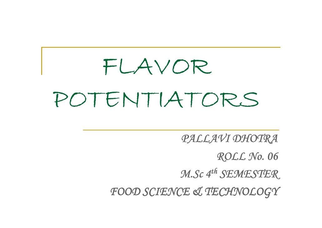 FLAVORPOTENTIATORS              PALLAVI DHOTRA                      ROLL No. 06              M.Sc 4th SEMESTER   FOOD SCIE...