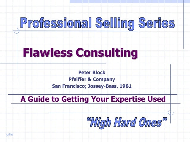 gillis Flawless Consulting Peter Block Pfeiffer & Company San Francisco; Jossey-Bass, 1981 A Guide to Getting Your Experti...