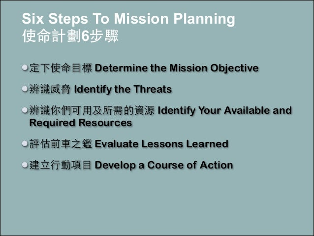 Six Steps To Mission Planning 使命計劃6步驟 定下使命⺫⽬目標 Determine the Mission Objective 辨識威脅 Identify the Threats 辨識你們可⽤用及所需的資源 Id...
