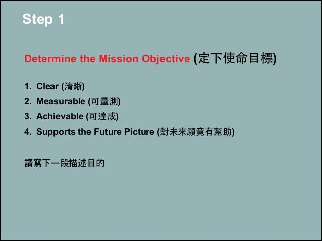 Step 1 ! Determine the Mission Objective (定下使命⺫⽬目標) ! 1. Clear (清晰) 2. Measurable (可量測) 3. Achievable (可達成) 4. Supports th...