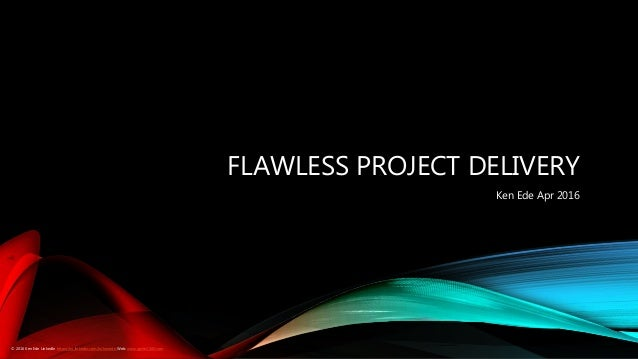 FLAWLESS PROJECT DELIVERY Ken Ede Apr 2016 © 2016 Ken Ede LinkedIn https://au.linkedin.com/in/kenede Web: www.ignite1000.c...