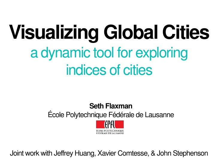 Visualizing Global Citiesa dynamic tool for exploring indices of cities<br />Seth Flaxman<br />École Polytechnique Fédéral...