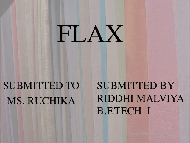 FLAX SUBMITTED TO MS. RUCHIKA SUBMITTED BY RIDDHI MALVIYA B.F.TECH I