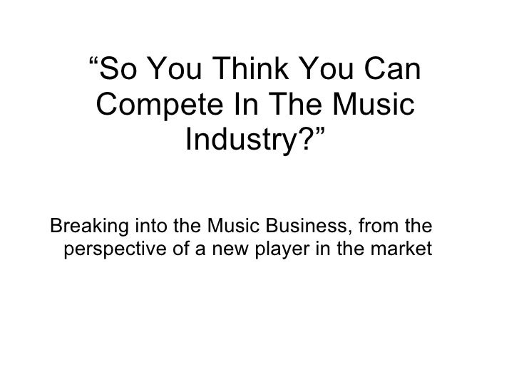 """"""" So You Think You Can Compete In The Music Industry?"""" <ul><li>Breaking into the Music Business, from the perspective of a..."""