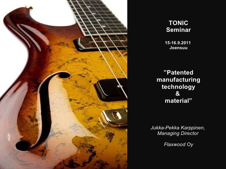 "TONIC Seminar  15-16.9.2011  Joensuu "" Patented manufacturing technology &  material "" Jukka-Pekka Karppinen,  Managing Di..."