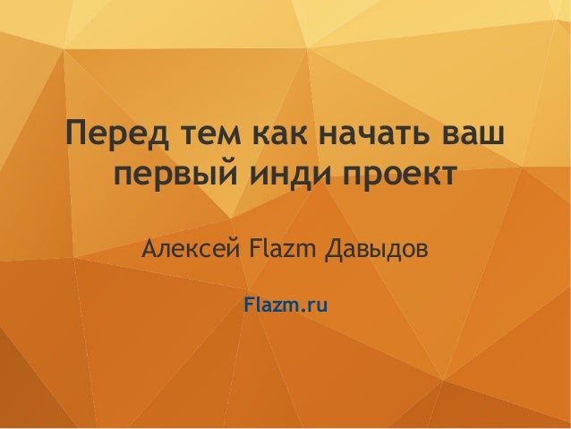 Перед тем как начать ваш первый инди проект Алексей Flazm Давыдов Flazm.ru