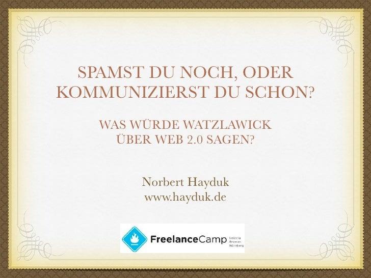 SPAMST DU NOCH, ODER KOMMUNIZIERST DU SCHON?    WAS WÜRDE WATZLAWICK      ÜBER WEB 2.0 SAGEN?           Norbert Hayduk    ...