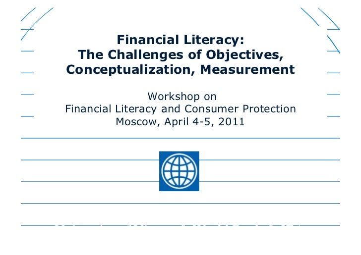 Financial Literacy:  The Challenges of Objectives, Conceptualization, Measurement                 Workshop on Financial Li...