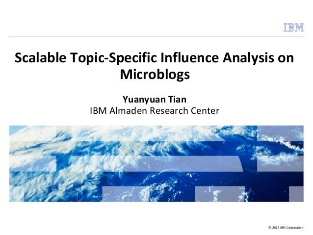 Scalable Topic-Specific Influence Analysis on  © 2013 IBM Corporation  Microblogs  Yuanyuan Tian  IBM Almaden Research Cen...