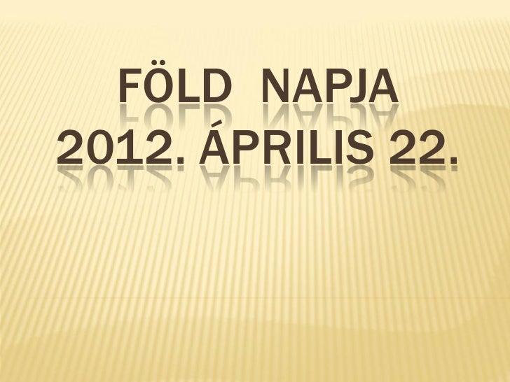 FÖLD NAPJA2012. ÁPRILIS 22.