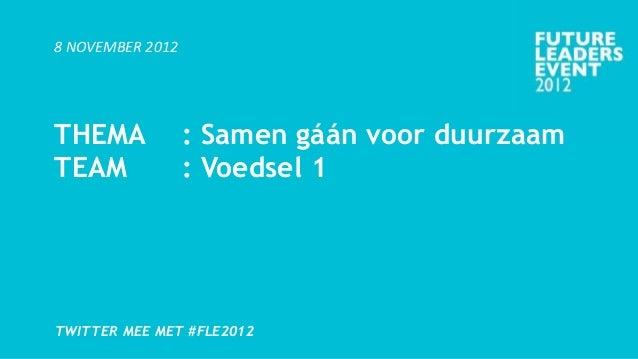 8 NOVEMBER 2012THEMA             : Samen gáán voor duurzaamTEAM              : Voedsel 1TWITTER MEE MET #FLE2012