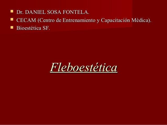     Dr. DANIEL SOSA FONTELA. CECAM (Centro de Entrenamiento y Capacitación Médica). Bioestética SF.  Fleboestética