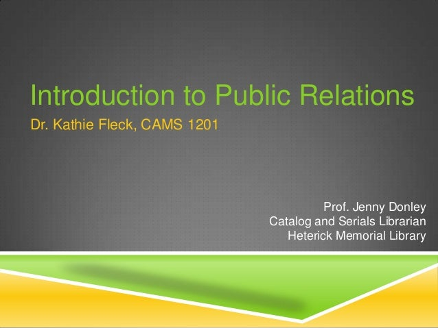 Introduction to Public Relations Dr. Kathie Fleck, CAMS 1201  Prof. Jenny Donley Catalog and Serials Librarian Heterick Me...